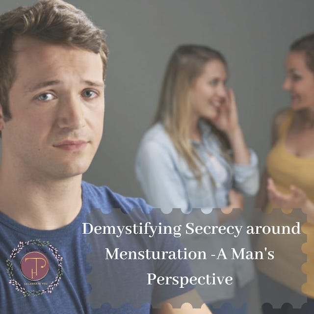 Demystifying Secrecy around Menstruation – A Man's Perspective!!
